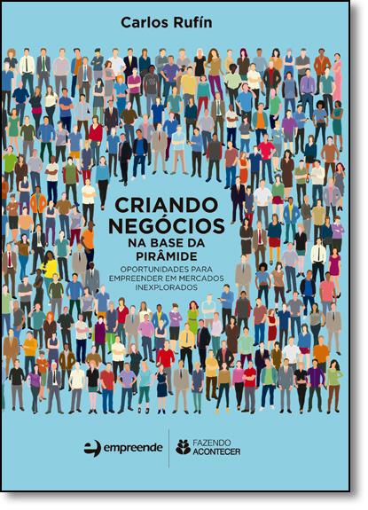 Criando Negócios na Base da Pirâmide: Oportunidades Para Empreender em Mercados Inexplorados, livro de Carlos Rufín