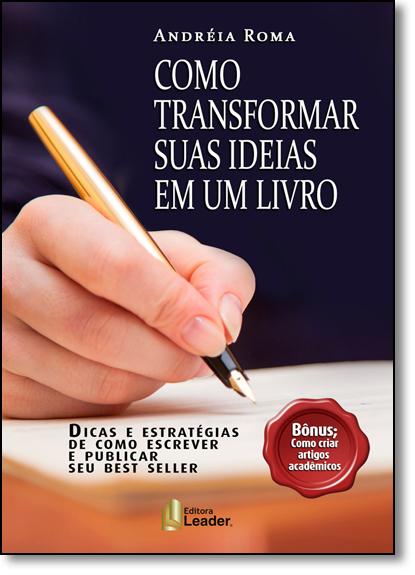 Como Transformar Suas Ideias em Um Livro: Dicas e Estratégias de Como Escrever e Publicar Seu Best Seller, livro de Andréia Roma