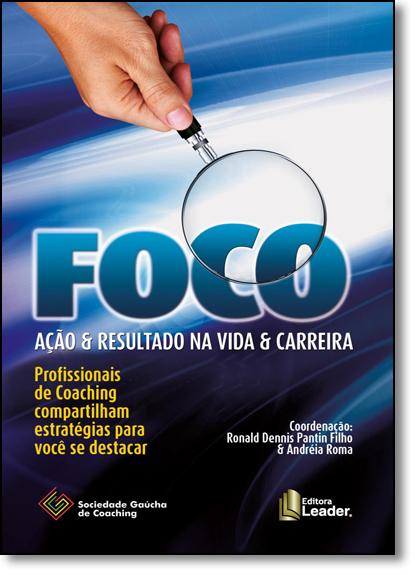 Foco Ação & Resultado na Vida & Carreira: Profissionais de Coaching Compartilham Estratégias Para Você se Destacar, livro de Ronald Dennis Pantin Filho