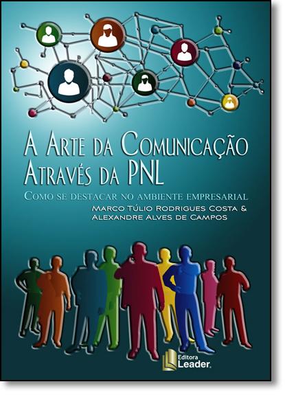 Arte da Comunicação Através da Pnl, A: Como se Destacar no Ambiente Empresarial, livro de Marco Túlio Rodrigues Costa