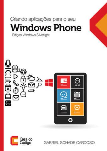 Criando Aplicações Para o Seu Windows Phone - Edição Windows Silverlight, livro de Gabriel Schade Cardoso