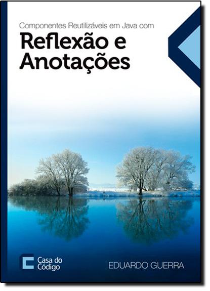 Componentes Reutilizáveis em Java Com Reflexão e Anotações, livro de Eduardo Guerra