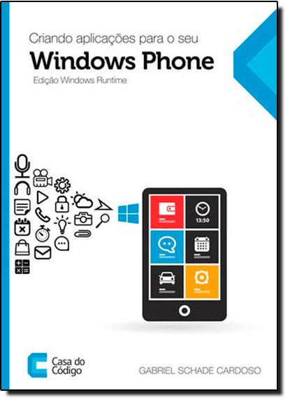 Criando Aplicações Para o Seu Windows Phone - Edição Windows Runtime, livro de Gabriel Schade Cardoso