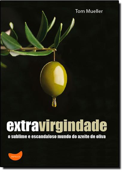 Extravirgindade: O Sublime e Escandaloso Mundo do Azeite de Oliva, livro de Tom Mueller