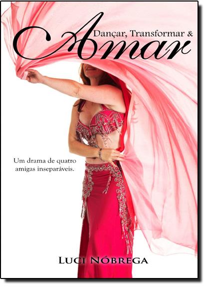 Dançar, Transformar & Amar: Um Drama de Quatro Amigas Inseparáveis, livro de Luci Nóbrega
