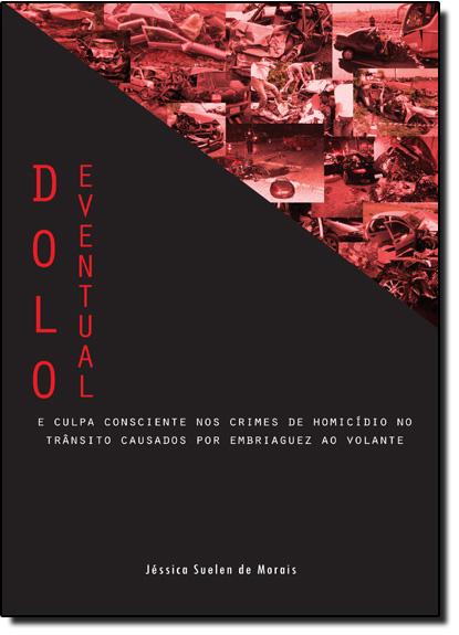 Dolo Eventual: E Culpa Consciente nos Crimes de Homicídio no Trânsito Causados por Embriaguez ao Volante, livro de Jéssica Suelen