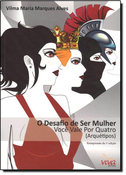 Desafio de Ser Mulher, O: Você Vale Por Quatro Arquétipos, livro de Vilma Maria Marques Alves