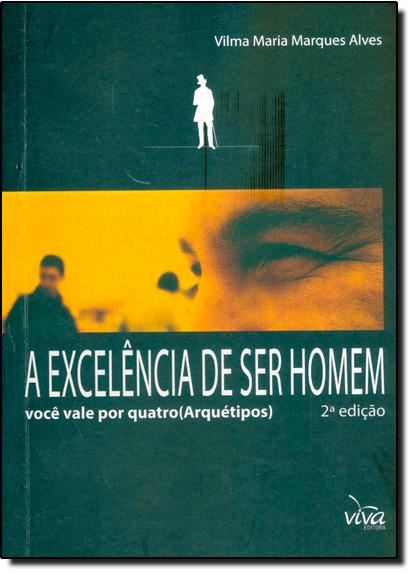 Excelência de Ser Homem, A: Você Vale Por Quatro Arquétipos, livro de Vilma Maria Marques Alves