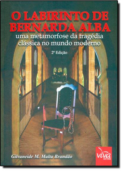 Labirinto de Bernarda Alba, O: Uma Metamorfose da Tragédia Clássica no Mundo Moderno, livro de Gilvaneide M. Malta Brandão