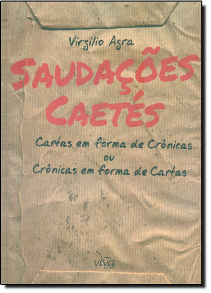 Saudações Caetés: Cartas em Forma de Crônicas ou Crônicas em Forma de Cartas, livro de Virgílio Agra