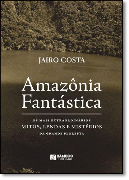 Amazônia Fantástica: Os Mais Extraordinários Mitos, Lendas e Mistérios da Grande Floresta, livro de Jairo Costa