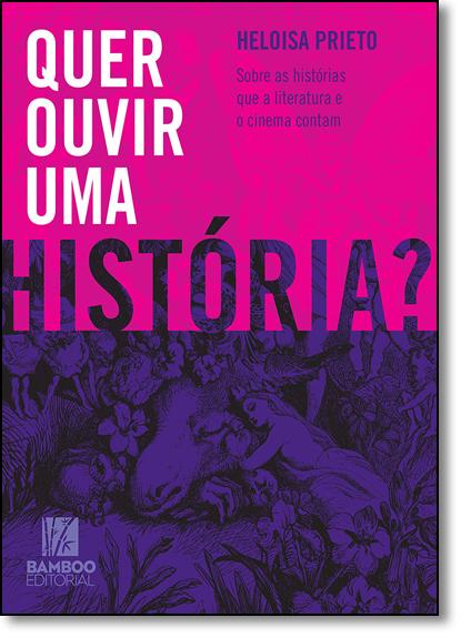 Quer Ouvir uma História? Sobre as Histórias que a Literatura e o Cinema Contam, livro de Heloisa Prieto