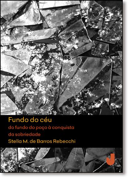 Fundo do Céu: Do Fundo do Poço À Conquista da Sobriedade, livro de Stella M. de Barros Rebecchi