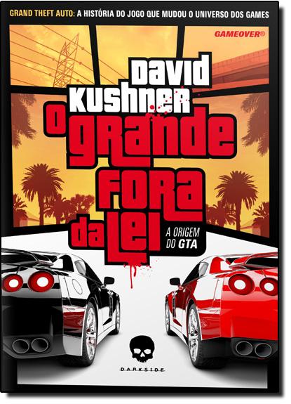 Grande Fora da Lei, O: A Origem do Gta, livro de David Kushne