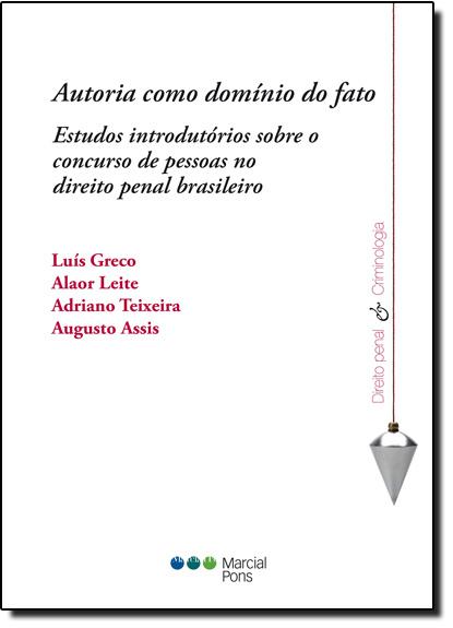 Autoria Como Domínio do Fato: Estudos Introdutórios Sobre o Concurso de Pessoas no Direitopenal Brasileiro, livro de Luís Greco