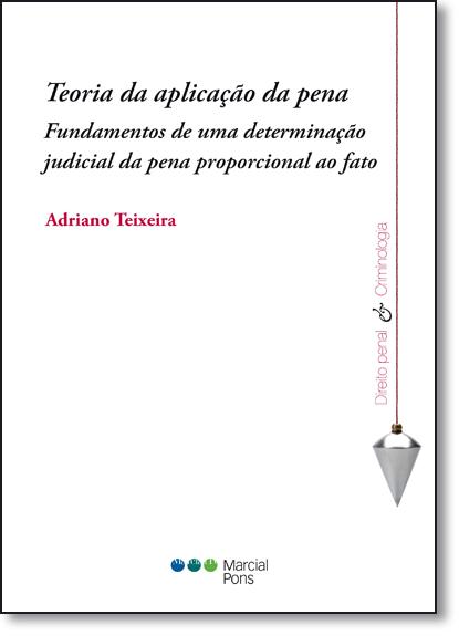 Teoria da Aplicação da Pena: Fundamentos de Uma Determinação Judicial da Pena Proporcional ao Fato, livro de Adriano Teixeira