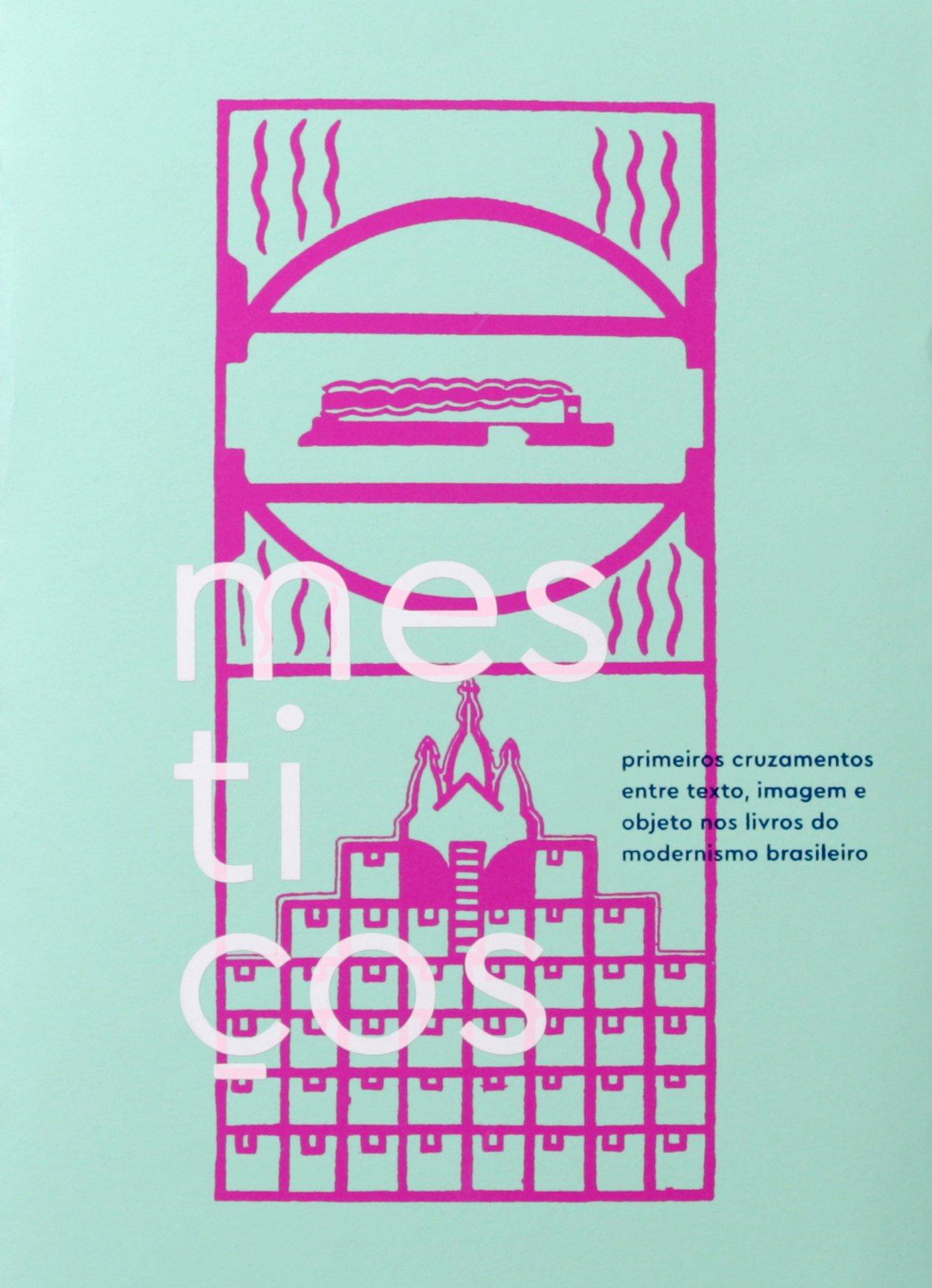 Mestiços: primeiros cruzamentos entre texto, imagem e objeto nos livros do modernismo brasileiro, livro de Gustavo Piqueira