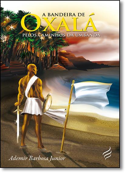 Bandeira de Oxalá, A: Pelos Caminhos da Umbanda, livro de Ademir Barbosa Junior