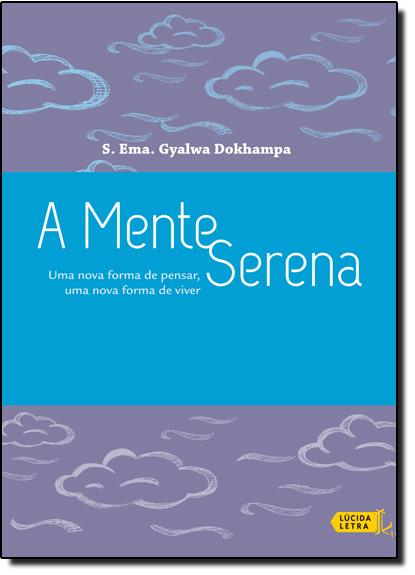 Mente Serena, A: Uma Nova Forma de Pensar, Uma Nova Forma de Viver, livro de Gyalwa Dokhampa