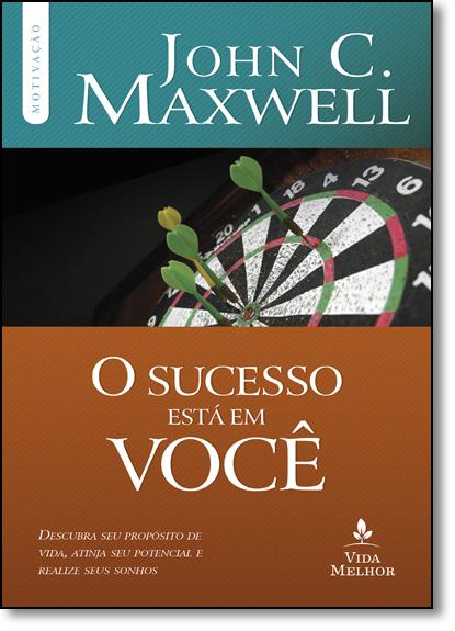 Sucesso Está em Você, O: Descubra seu Propósito de Vida, Atinja seu Potencial e Realize Seus Sonhos, livro de John C. Maxwell