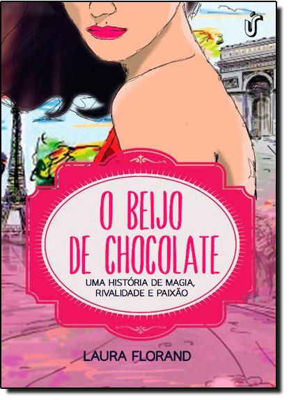 Beijo de Chocolate, O: Uma História de Magia, Rivalidade e Paixão, livro de Laura Florand