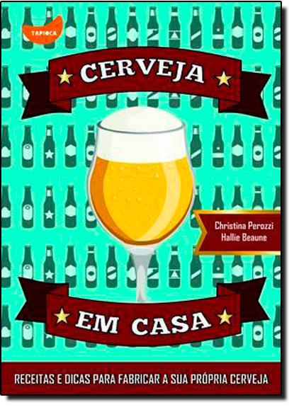 Cerveja em Casa - Receitas e Dicas Para Fabricar A Sua Propria Cerveja, livro de Cristina Perozzi