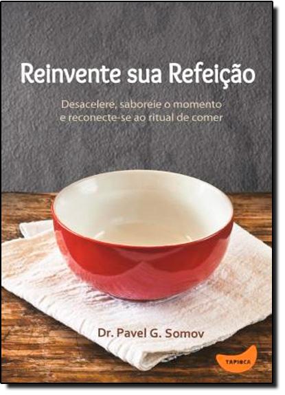 Reinvente Sua Refeição: Desacelere, Saboreie o Momento e Reconecte-se ao Ritual de Comer, livro de Pavel G. Somov