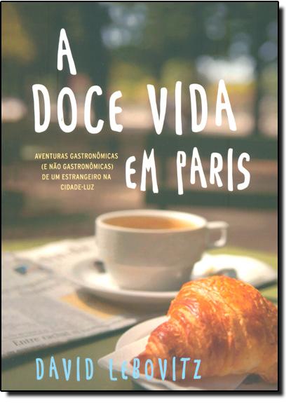 Doce Vida Em Paris: Aventuras Gastronômicas ( e Não Gastronômicas ) de Um Estrangeiro na Cidade-luz, livro de David Lebovitz