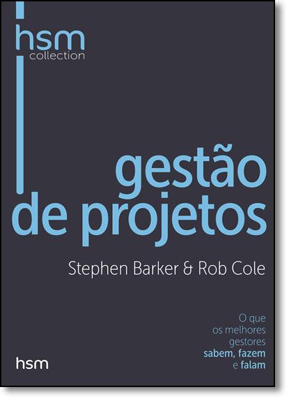 Gestão de Projetos: O que os Melhores Gestores Sabem, Fazem e Falam - Coleção Hsm Collection, livro de Stephen Barker