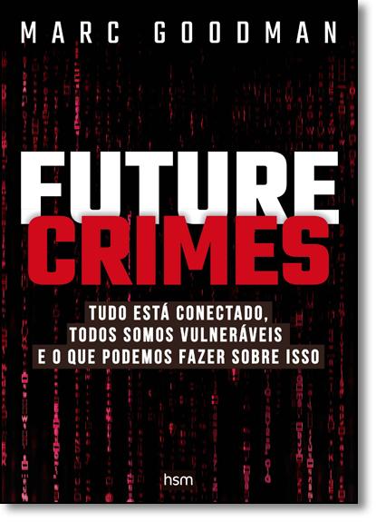 Future Crimes: Tudo Está Conectado, Todos Somos Vulneráveis e o Que Podemos Fazer Sobre Isso, livro de Marc Goodman