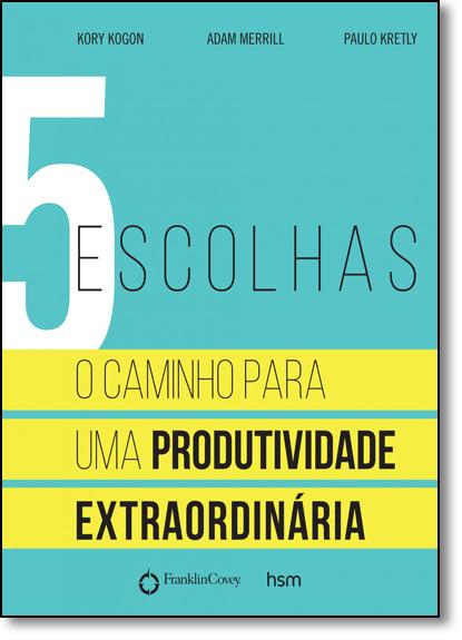 5 Escolhas: O Caminho Para Uma Produtividade Extraordinaria, livro de Kory Kogon
