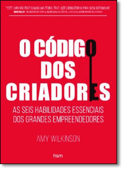 Código dos Criadores, O: As Seis Habilidades Essenciais dos Grandes Empreendedores, livro de Amy Wilkinson