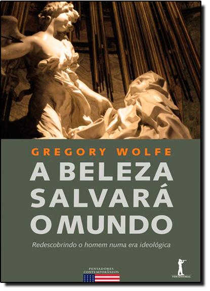 Beleza Salvará o Mundo, A: Redescobrindo o Homem Numa Era Ideológica, livro de GregoryWolfe