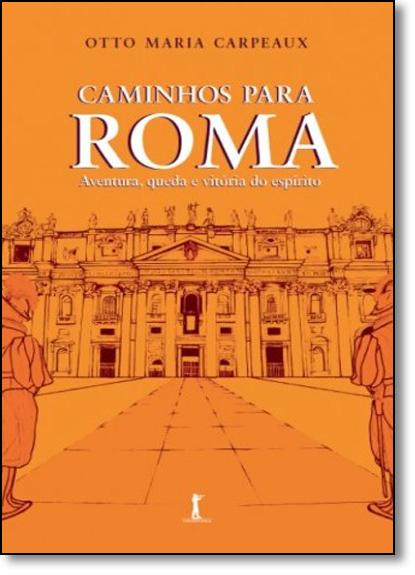 Caminhos Para Roma: Aventura, Queda e Vitória do Espírito, livro de Otto Maria Carpeaux