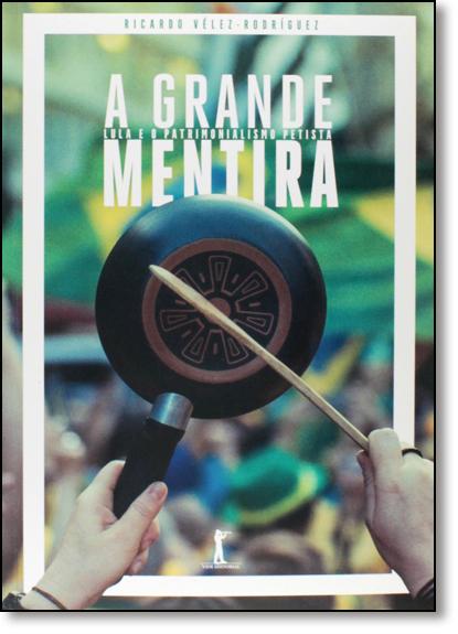 Grande Mentira, A: Lula e o Patrimonialismo Petista, livro de Ricardo Vélez Rodríguez