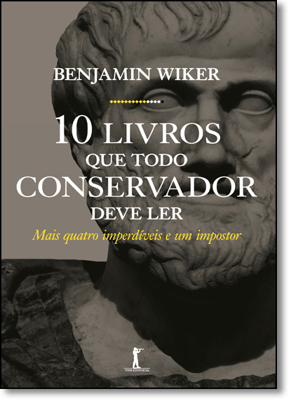 Dez Livros Que Todo Conservador Deve Ler: Mais Quatro Imperdíveis e Um Impostor, livro de Benjamin Wiker
