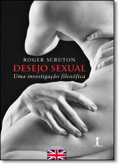 Desejo Sexual: Uma Investigação Filosófica, livro de Roger Scruton