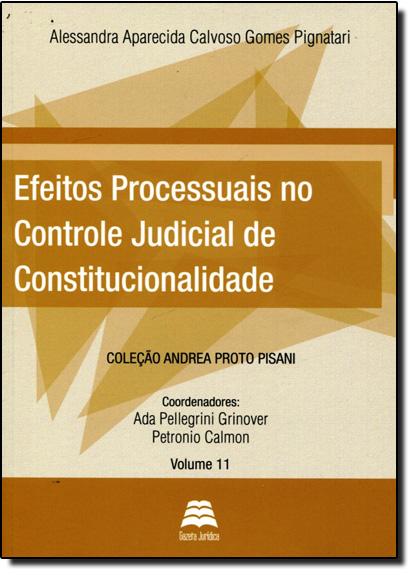 Efeitos Processuais no Controle Judicial de Constitucionalidade - Vol.11 - Coleção Andrea Proto Pisani, livro de Alessandra Aparecida Calvoso Gomes Pignatari