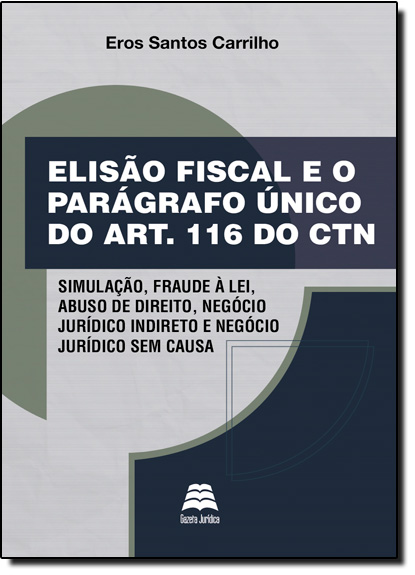 Elisão Fiscal e o Parágrafo Único do Artigo 116 do Ctn, livro de Eros Santos Carrilho