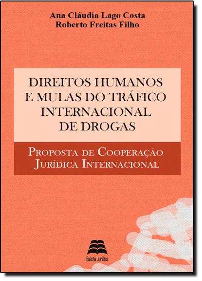 Direitos Humanos e Mulas do Tráfico Internacional de Drogas: Proposta de Cooperação Jurídica Internacional, livro de Ana Cláudia Lago Costa