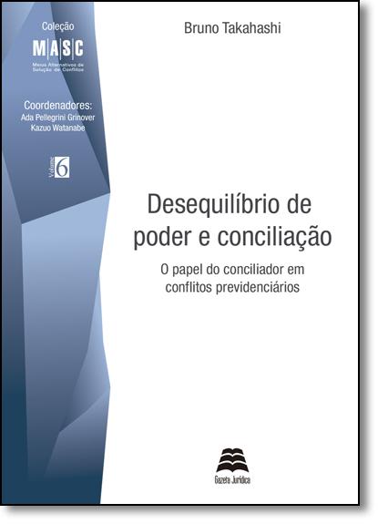 Desequilíbrio de Poder e Conciliação: O Papel do Conciliador Em Conflitos Previdenciários, livro de Bruno Takahashi