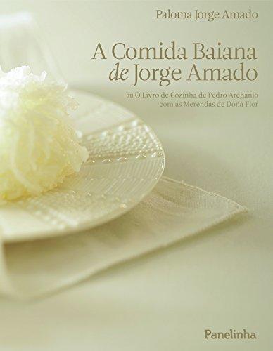 A comida baiana de Jorge Amado - ou O Livro de Cozinha de Pedro Archanjo com as Merendas de Dona Flor, livro de Paloma Jorge Amado