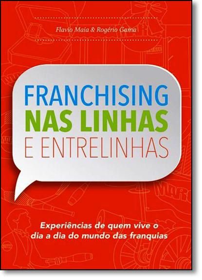 Franchising nas Linhas e Entrelinhas: Experiências de Quem Vive o Dia a Dia do Mundo das Franquias, livro de Flavio Maia