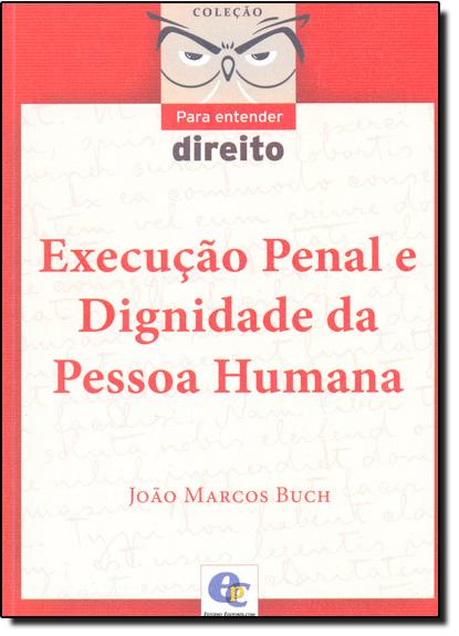 Execução Penal e Dignidade da Pessoa Humana - Coleção Para Entender Direito, livro de João Marcos Buch