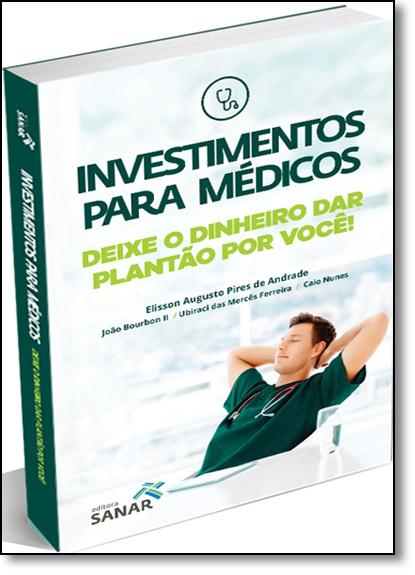 Investimentos Para Médicos: Deixe o Dinheiro dar Plantão por Você, livro de Caio Nunes