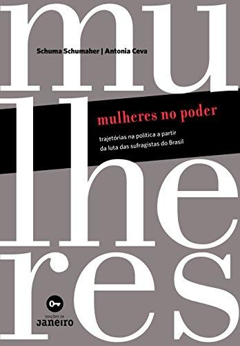 Mulheres no Poder. Trajetórias na Política a Partir da Luta das Sufragistas do Brasil, livro de Shuma Schumaher, Antonio Ceva