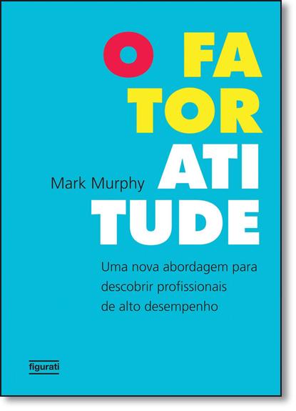 Fator Atitude, O: Uma Nova Abordagem Para Descobrir Profissionais de Alto Desempenho, livro de Mark Murphy