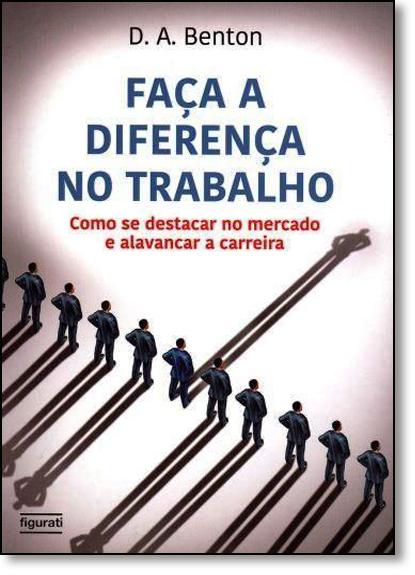 Faça a Diferença no Trabalho: Como se Destacar no Mercado e Alavancar a Carreira, livro de D. A. Benton