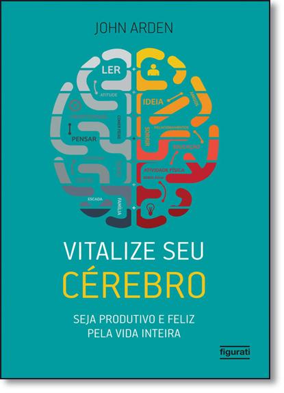 Vitalize seu Cérebro: Seja Produtivo e Feliz Pela Vida Inteira, livro de John Arden