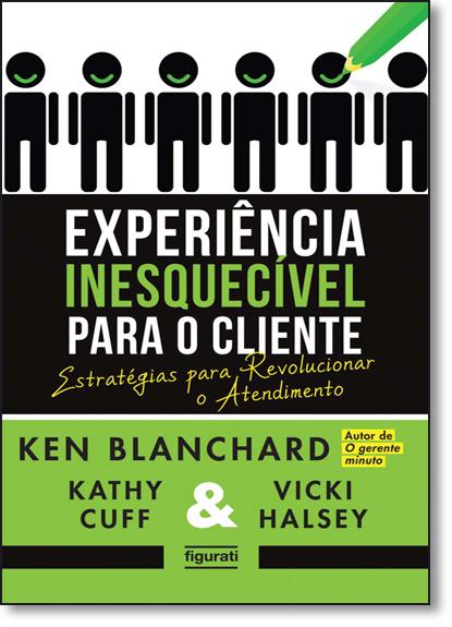 Experiência Inesquecível Para o Cliente: Estratégias Para Revolucionar o Atendimento, livro de Ken Blanchard